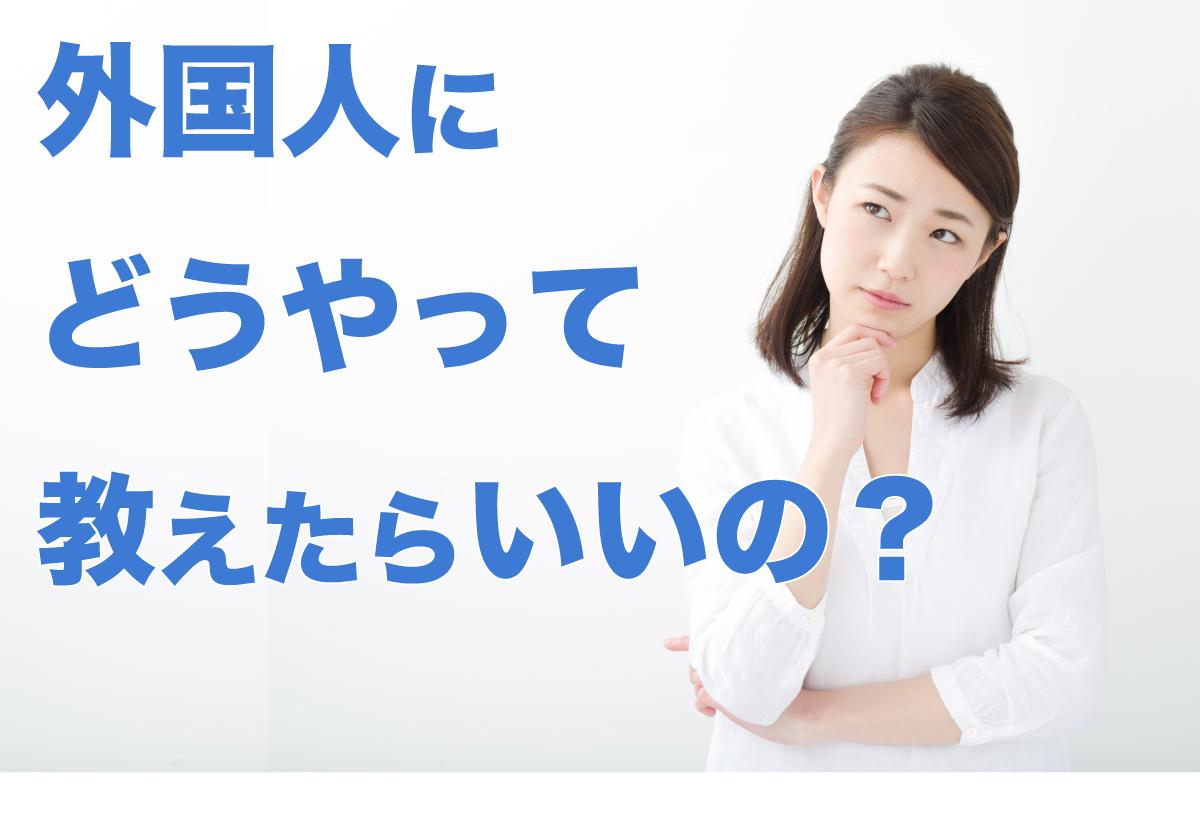 外国人にどうやって教えたらいいの?